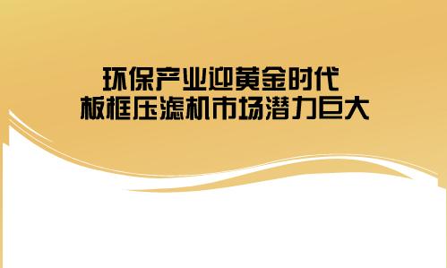 环保产业迎黄金时代 板框压滤机市场潜力巨大