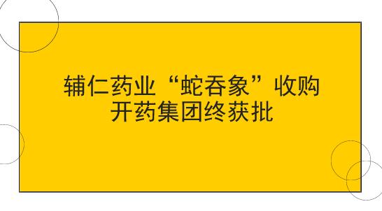 """辅仁药业""""蛇吞象""""收购开药集团终获批"""
