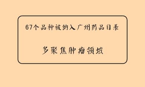67个品种被纳入广州药品目录 多聚焦肿瘤领域