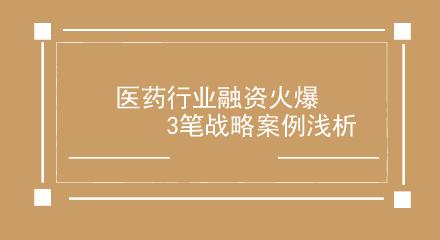 医药行业融资火爆  3笔战略案例浅析