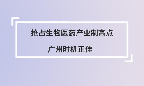 抢占生物医药产业制高点 广州时机正佳
