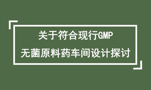 关于符合现行GMP无菌原料药车间设计探讨