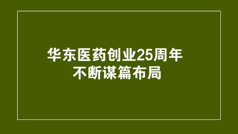 华东医药创业25周年 不断谋篇布局